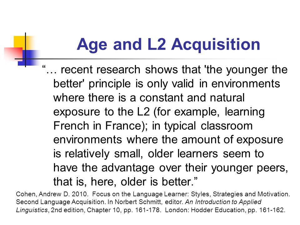 Age and L2 Acquisition … recent research shows that the younger the better principle is only valid in environments where there is a constant and natural exposure to the L2 (for example, learning French in France); in typical classroom environments where the amount of exposure is relatively small, older learners seem to have the advantage over their younger peers, that is, here, older is better. Cohen, Andrew D.