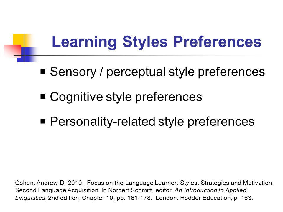 Learning Styles Preferences  Sensory / perceptual style preferences  Cognitive style preferences  Personality-related style preferences Cohen, Andrew D.