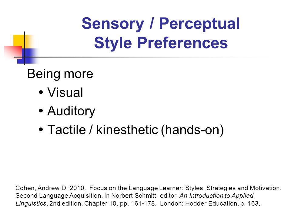Sensory / Perceptual Style Preferences Being more  Visual  Auditory  Tactile / kinesthetic (hands-on) Cohen, Andrew D.