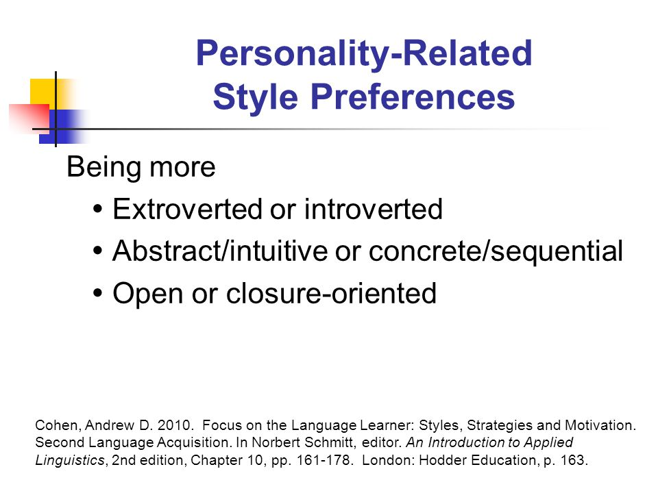 Personality-Related Style Preferences Being more  Extroverted or introverted  Abstract/intuitive or concrete/sequential  Open or closure-oriented Cohen, Andrew D.