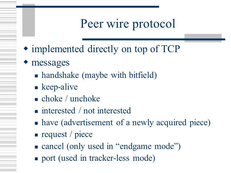 Peer wire protocol  implemented directly on top of TCP  messages handshake (maybe with bitfield) keep-alive choke / unchoke interested / not interested have (advertisement of a newly acquired piece) request / piece cancel (only used in endgame mode ) port (used in tracker-less mode)