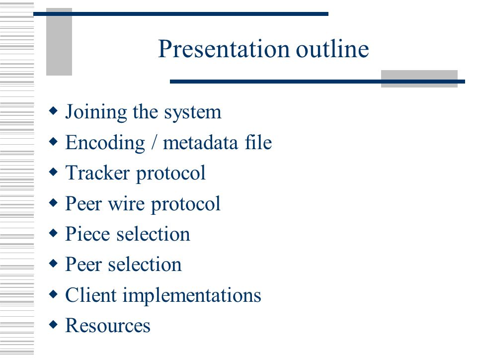 Presentation outline  Joining the system  Encoding / metadata file  Tracker protocol  Peer wire protocol  Piece selection  Peer selection  Client implementations  Resources