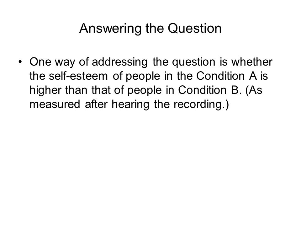 Answering the Question One way of addressing the question is whether the self-esteem of people in the Condition A is higher than that of people in Condition B.