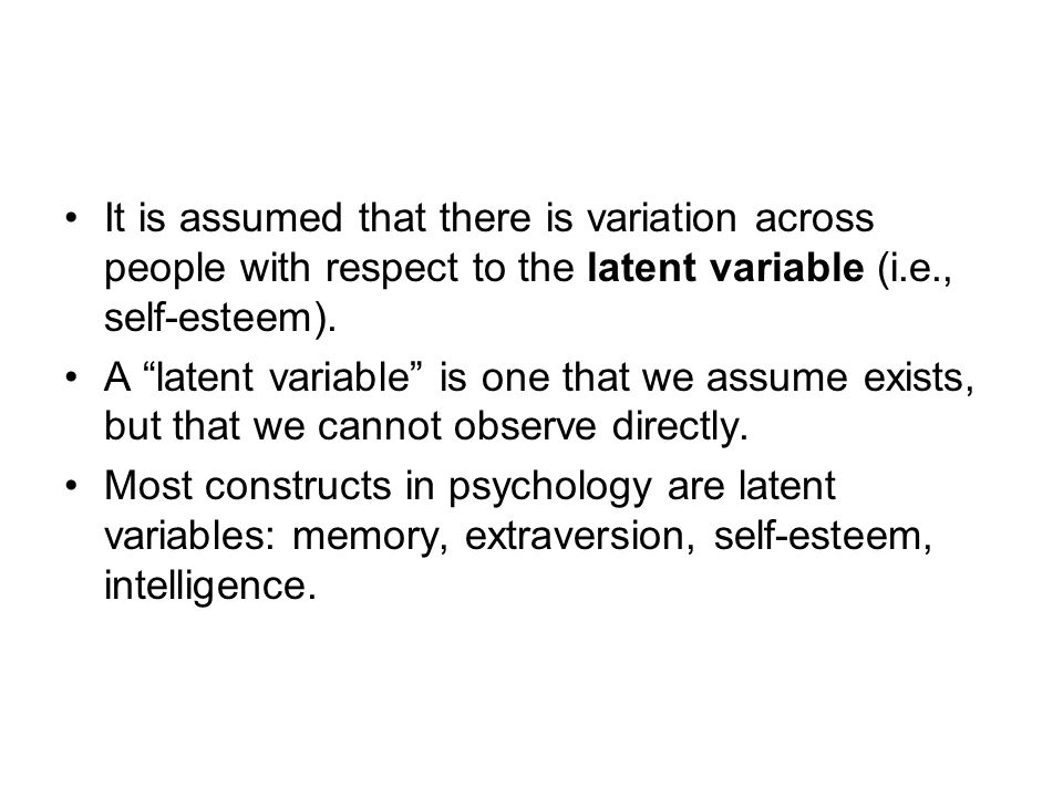 It is assumed that there is variation across people with respect to the latent variable (i.e., self-esteem).