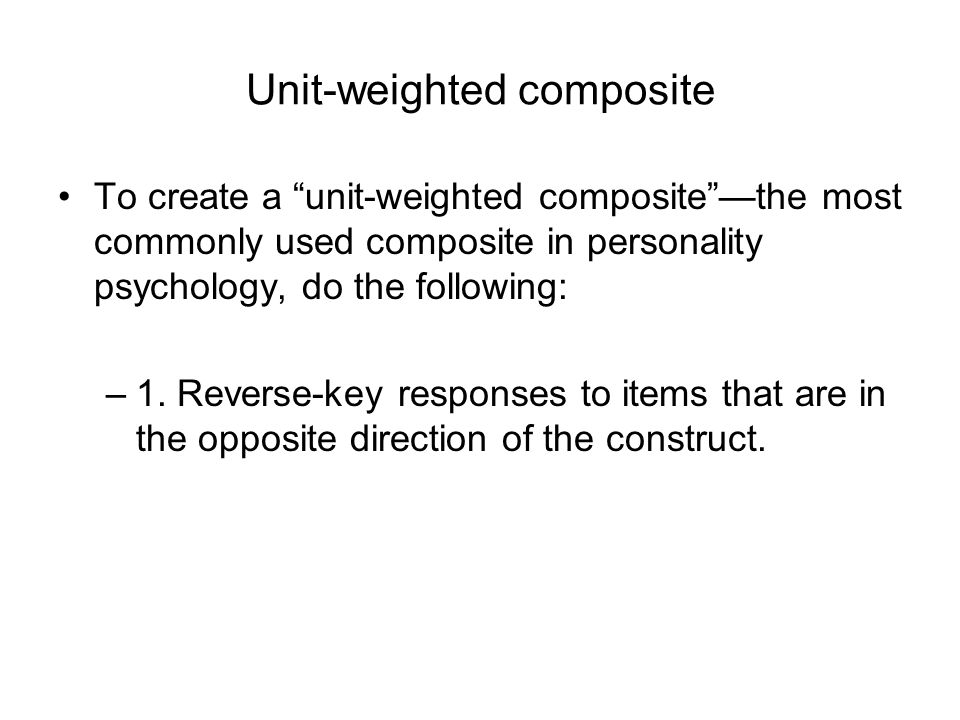 Unit-weighted composite To create a unit-weighted composite —the most commonly used composite in personality psychology, do the following: –1.