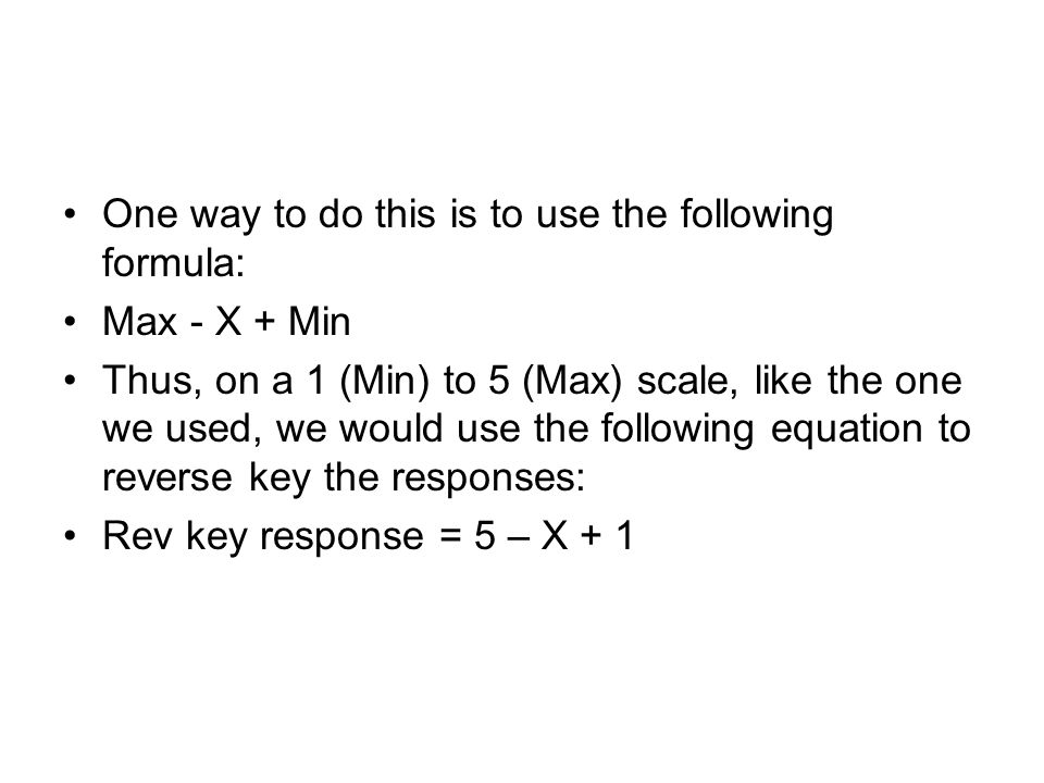 One way to do this is to use the following formula: Max - X + Min Thus, on a 1 (Min) to 5 (Max) scale, like the one we used, we would use the following equation to reverse key the responses: Rev key response = 5 – X + 1