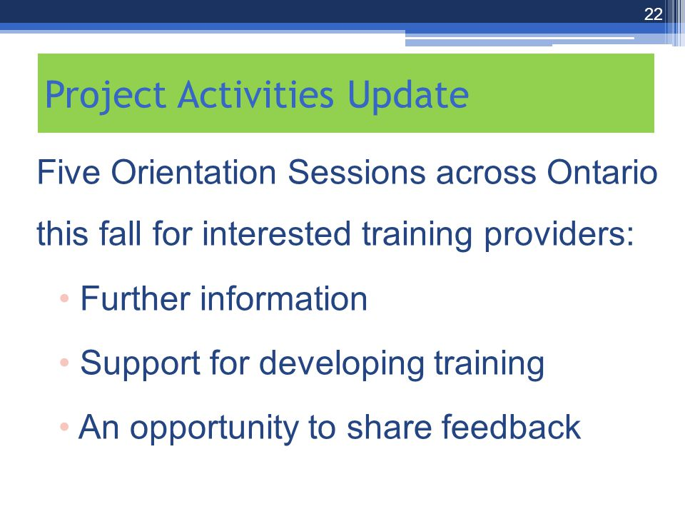 Five Orientation Sessions across Ontario this fall for interested training providers: Further information Support for developing training An opportunity to share feedback 22 Project Activities Update