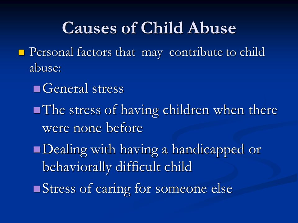 Causes of Child Abuse Personal factors that may contribute to child abuse: Personal factors that may contribute to child abuse: General stress General stress The stress of having children when there were none before The stress of having children when there were none before Dealing with having a handicapped or behaviorally difficult child Dealing with having a handicapped or behaviorally difficult child Stress of caring for someone else Stress of caring for someone else