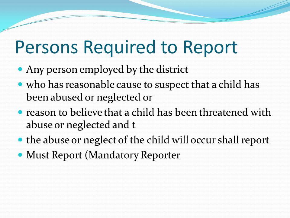 Persons Required to Report Any person employed by the district who has reasonable cause to suspect that a child has been abused or neglected or reason to believe that a child has been threatened with abuse or neglected and t the abuse or neglect of the child will occur shall report Must Report (Mandatory Reporter