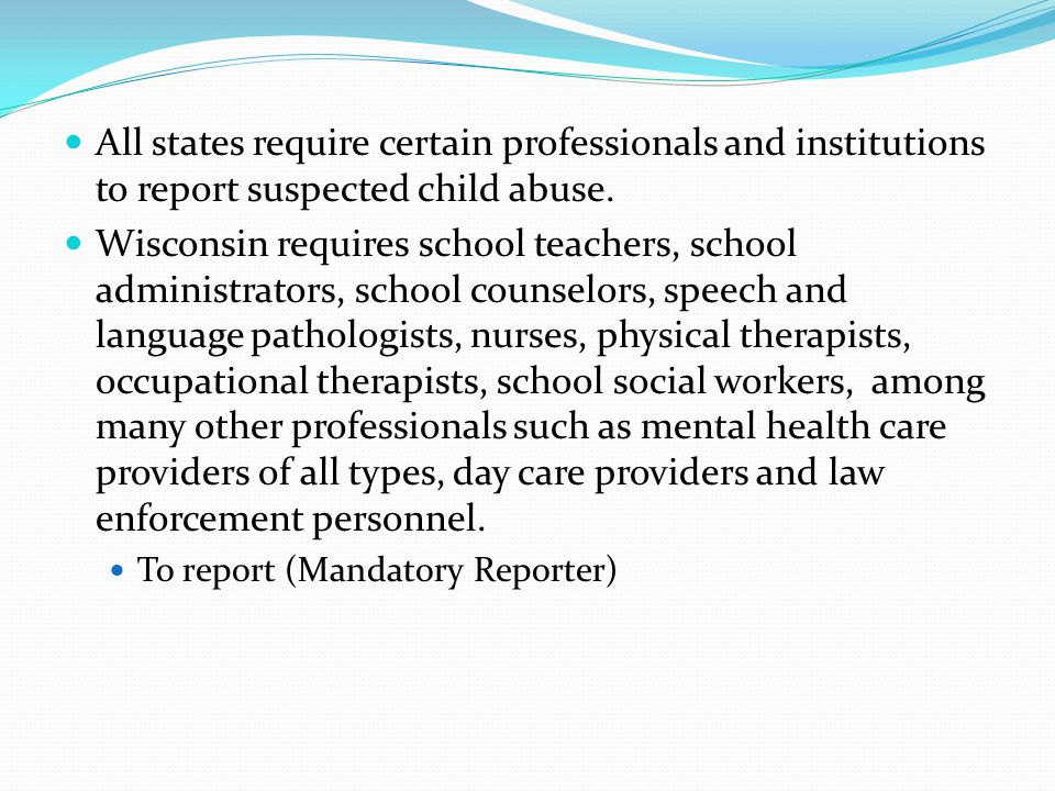 All states require certain professionals and institutions to report suspected child abuse.