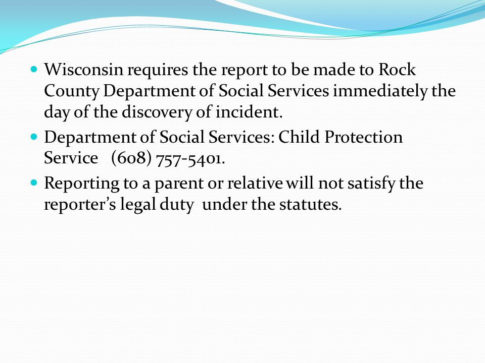 Wisconsin requires the report to be made to Rock County Department of Social Services immediately the day of the discovery of incident.