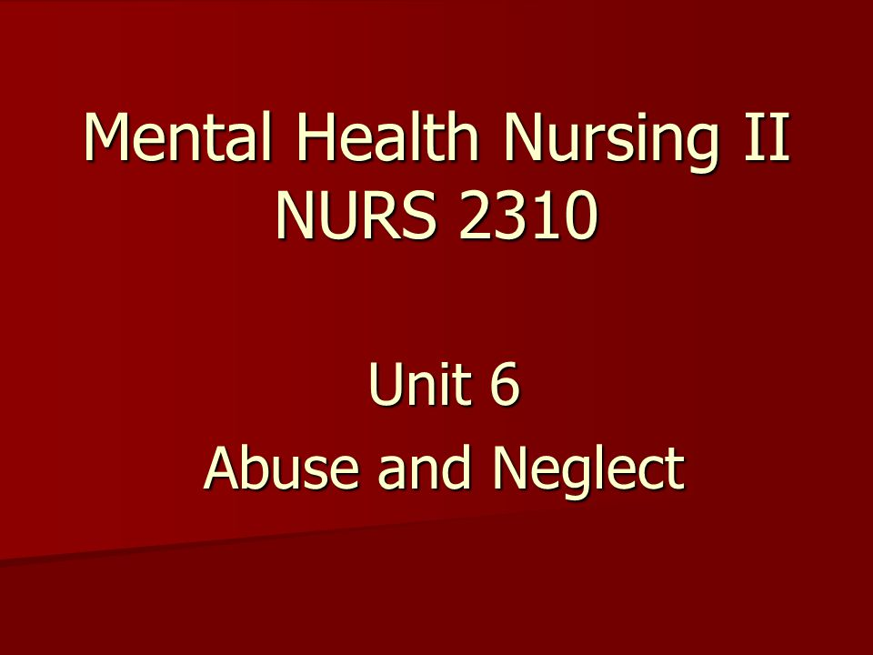 Mental Health Nursing II NURS 2310 Unit 6 Abuse and Neglect