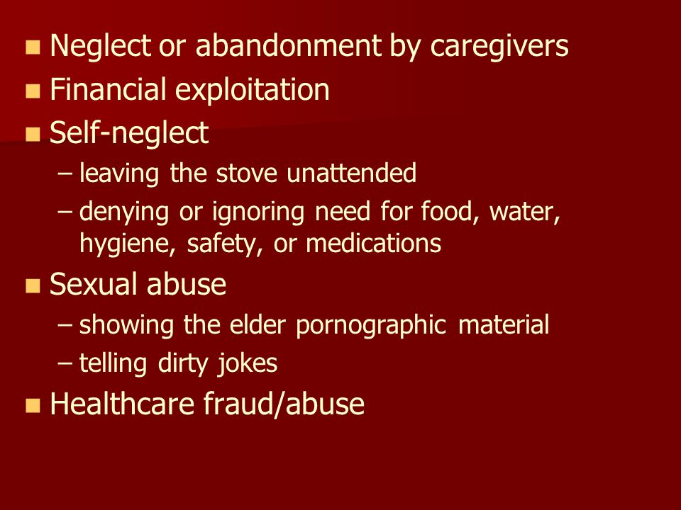 Neglect or abandonment by caregivers Financial exploitation Self-neglect – –leaving the stove unattended – –denying or ignoring need for food, water, hygiene, safety, or medications Sexual abuse – –showing the elder pornographic material – –telling dirty jokes Healthcare fraud/abuse