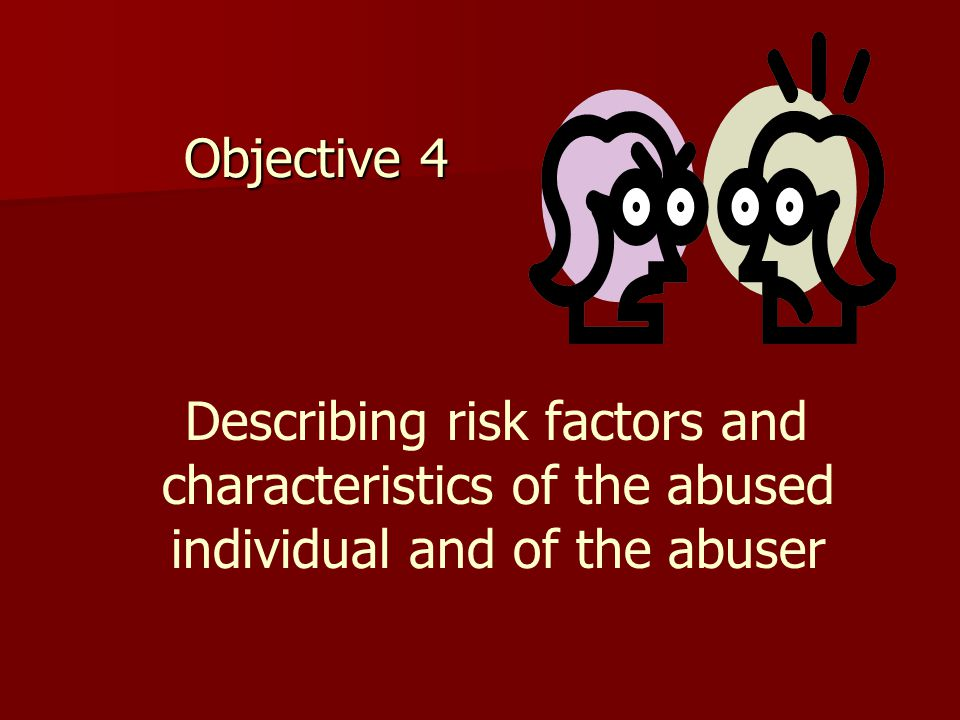 Objective 4 Describing risk factors and characteristics of the abused individual and of the abuser