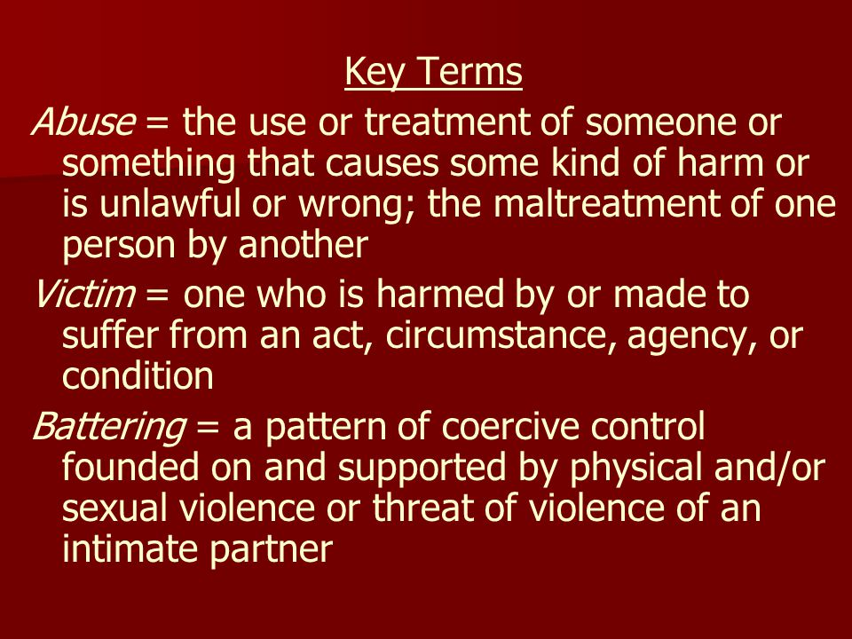 Key Terms Abuse = the use or treatment of someone or something that causes some kind of harm or is unlawful or wrong; the maltreatment of one person by another Victim = one who is harmed by or made to suffer from an act, circumstance, agency, or condition Battering = a pattern of coercive control founded on and supported by physical and/or sexual violence or threat of violence of an intimate partner