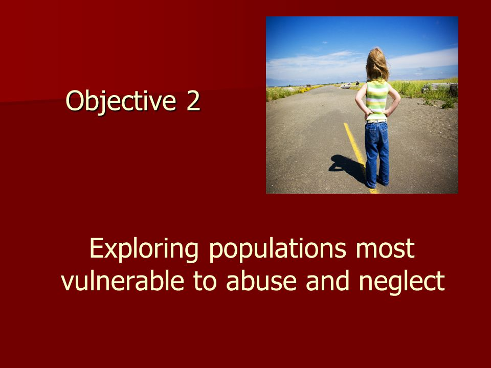 Objective 2 Exploring populations most vulnerable to abuse and neglect