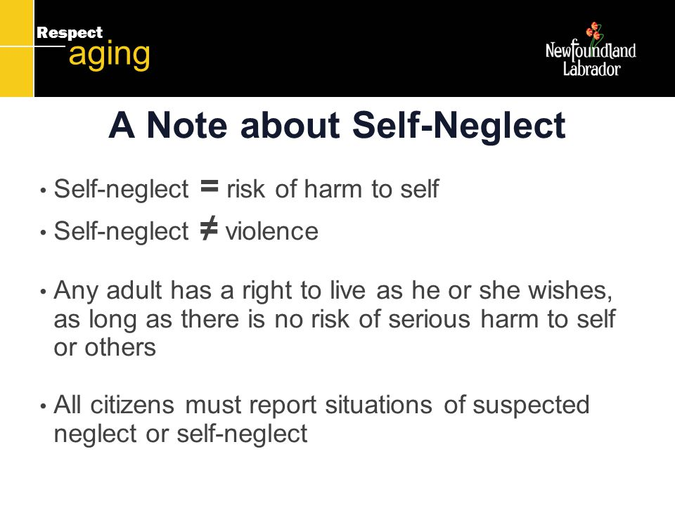 Respect aging A Note about Self-Neglect Self-neglect = risk of harm to self Self-neglect ≠ violence Any adult has a right to live as he or she wishes, as long as there is no risk of serious harm to self or others All citizens must report situations of suspected neglect or self-neglect