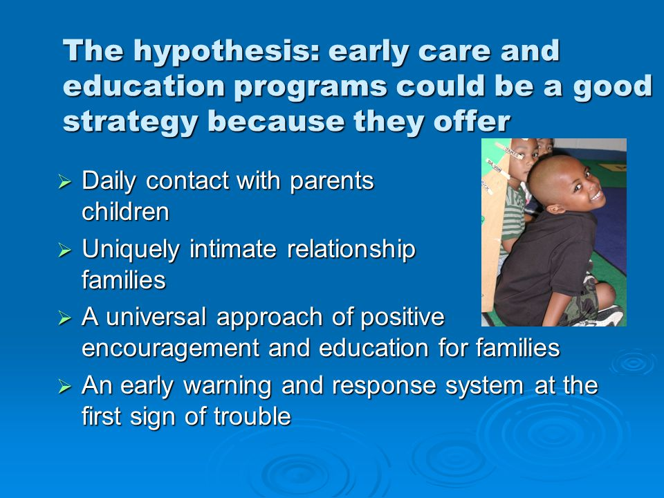Ripples One at a Time  Find evidence that early childhood programs can prevent child abuse  Influence national leaders and systems to adopt the idea  Focus on state by state implementation to reach scale  Create greater safety for millions of young children
