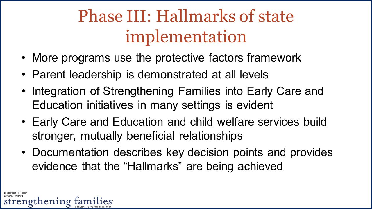 Phase III: Hallmarks of state implementation More programs use the protective factors framework Parent leadership is demonstrated at all levels Integration of Strengthening Families into Early Care and Education initiatives in many settings is evident Early Care and Education and child welfare services build stronger, mutually beneficial relationships Documentation describes key decision points and provides evidence that the Hallmarks are being achieved