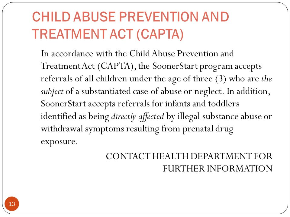 CHILD ABUSE PREVENTION AND TREATMENT ACT (CAPTA) In accordance with the Child Abuse Prevention and Treatment Act (CAPTA), the SoonerStart program accepts referrals of all children under the age of three (3) who are the subject of a substantiated case of abuse or neglect.