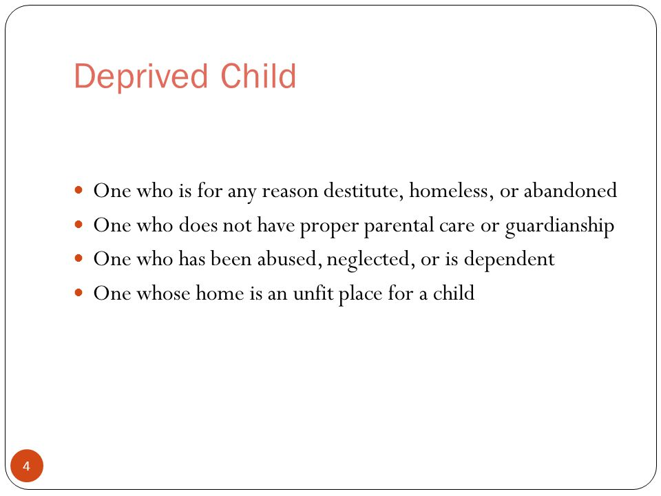 Deprived Child One who is for any reason destitute, homeless, or abandoned One who does not have proper parental care or guardianship One who has been abused, neglected, or is dependent One whose home is an unfit place for a child 4