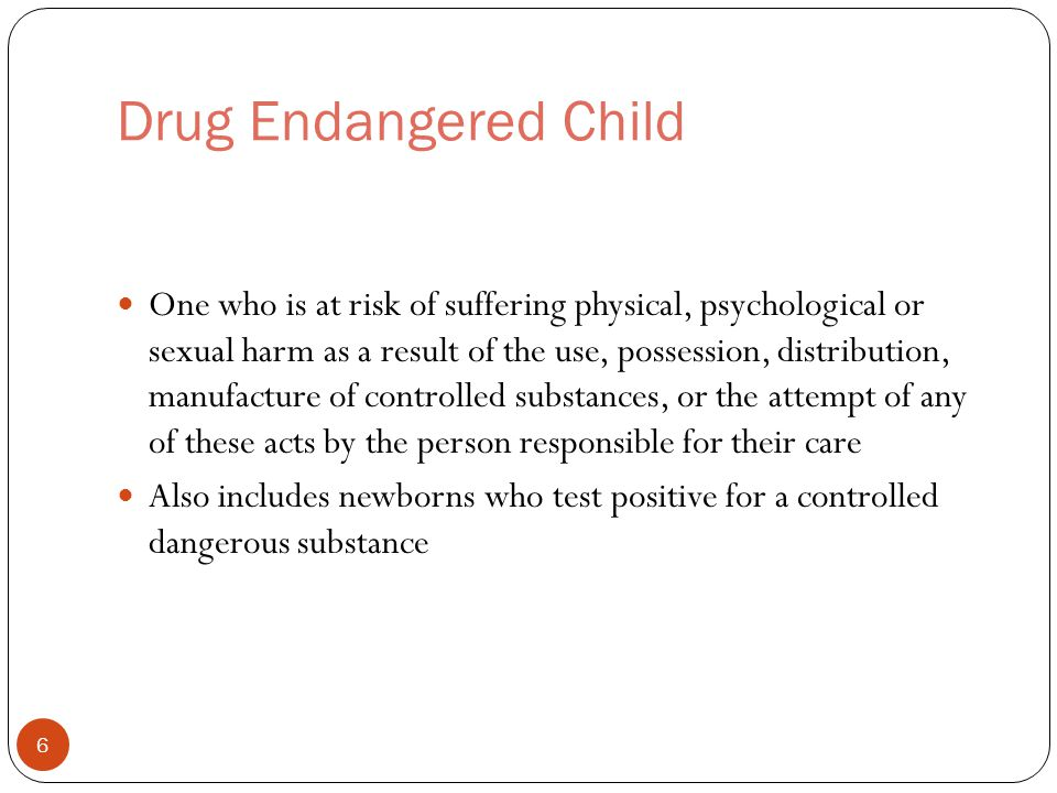 Drug Endangered Child One who is at risk of suffering physical, psychological or sexual harm as a result of the use, possession, distribution, manufacture of controlled substances, or the attempt of any of these acts by the person responsible for their care Also includes newborns who test positive for a controlled dangerous substance 6