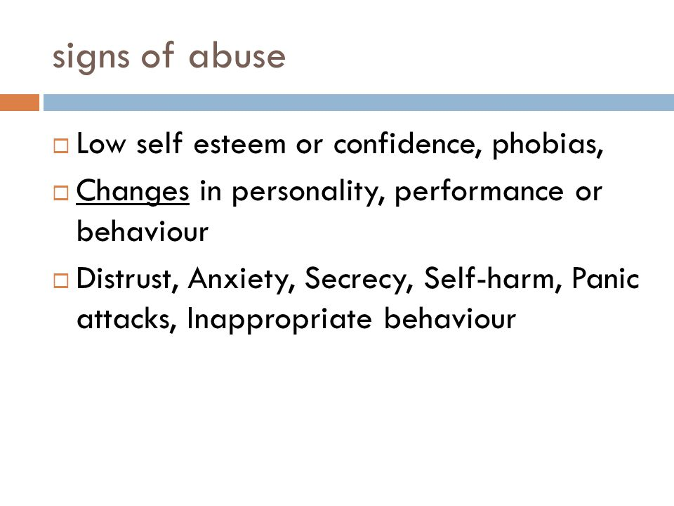 signs of abuse  Low self esteem or confidence, phobias,  Changes in personality, performance or behaviour  Distrust, Anxiety, Secrecy, Self-harm, Panic attacks, Inappropriate behaviour