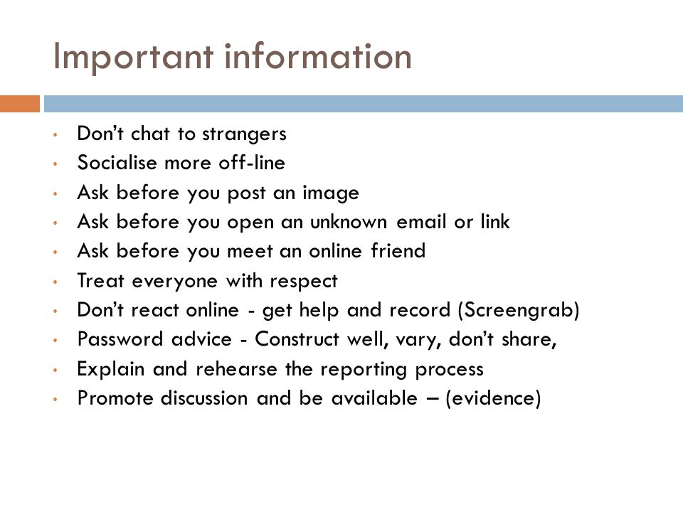 Important information Don't chat to strangers Socialise more off-line Ask before you post an image Ask before you open an unknown  or link Ask before you meet an online friend Treat everyone with respect Don't react online - get help and record (Screengrab) Password advice - Construct well, vary, don't share, Explain and rehearse the reporting process Promote discussion and be available – (evidence)