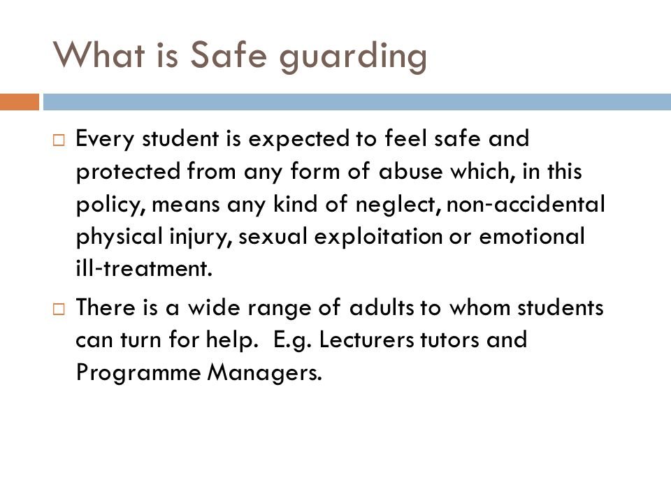What is Safe guarding  Every student is expected to feel safe and protected from any form of abuse which, in this policy, means any kind of neglect, non ‐ accidental physical injury, sexual exploitation or emotional ill ‐ treatment.