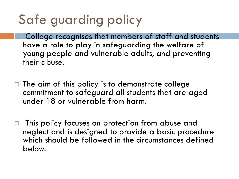 Safe guarding policy  College recognises that members of staff and students have a role to play in safeguarding the welfare of young people and vulnerable adults, and preventing their abuse.