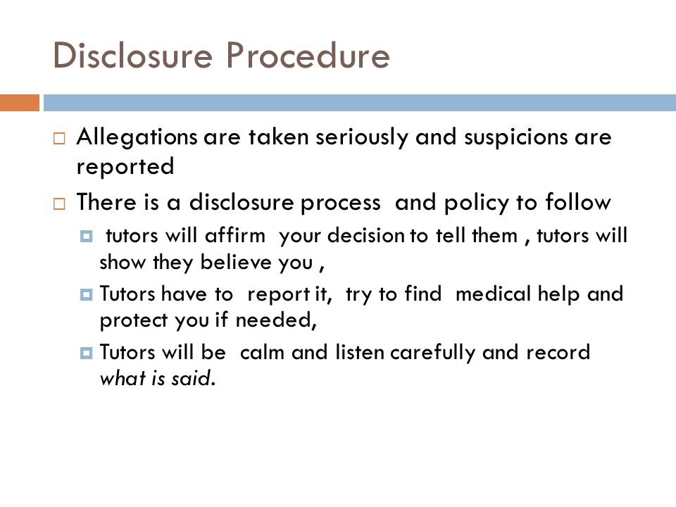 Disclosure Procedure  Allegations are taken seriously and suspicions are reported  There is a disclosure process and policy to follow  tutors will affirm your decision to tell them, tutors will show they believe you,  Tutors have to report it, try to find medical help and protect you if needed,  Tutors will be calm and listen carefully and record what is said.