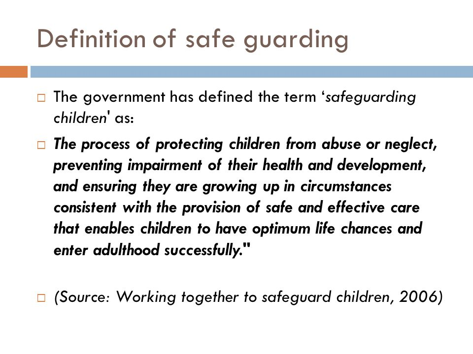 Definition of safe guarding  The government has defined the term 'safeguarding children as:  The process of protecting children from abuse or neglect, preventing impairment of their health and development, and ensuring they are growing up in circumstances consistent with the provision of safe and effective care that enables children to have optimum life chances and enter adulthood successfully.  (Source: Working together to safeguard children, 2006)