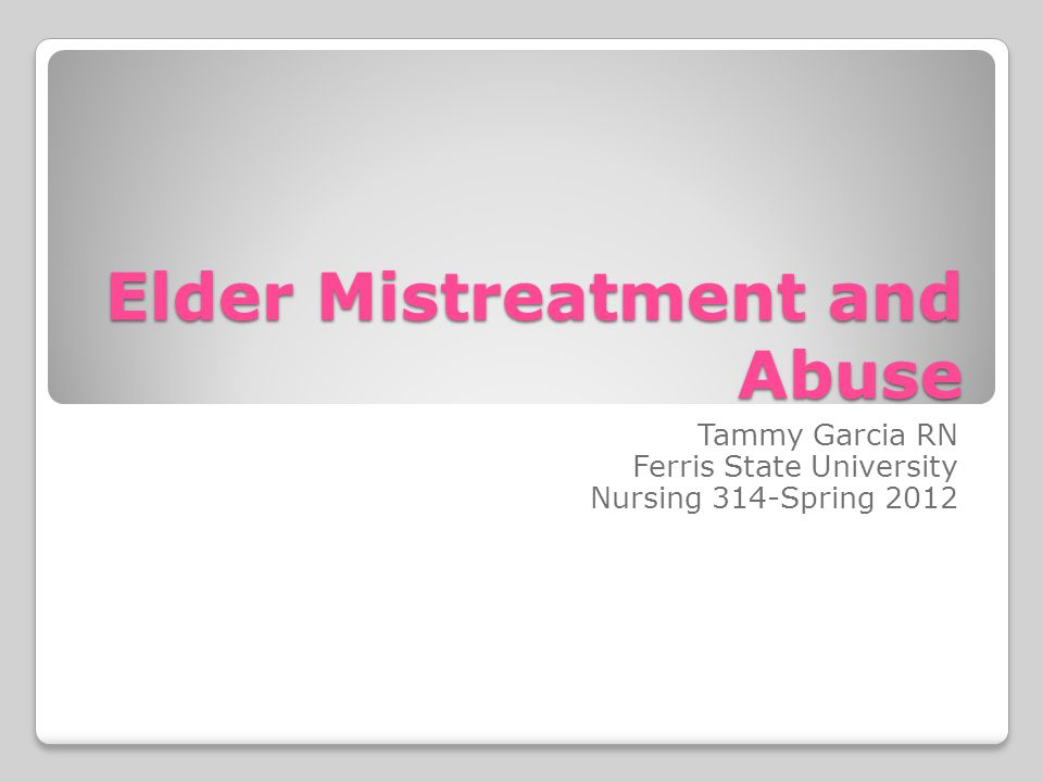 Elder Mistreatment and Abuse Tammy Garcia RN Ferris State University Nursing 314-Spring 2012