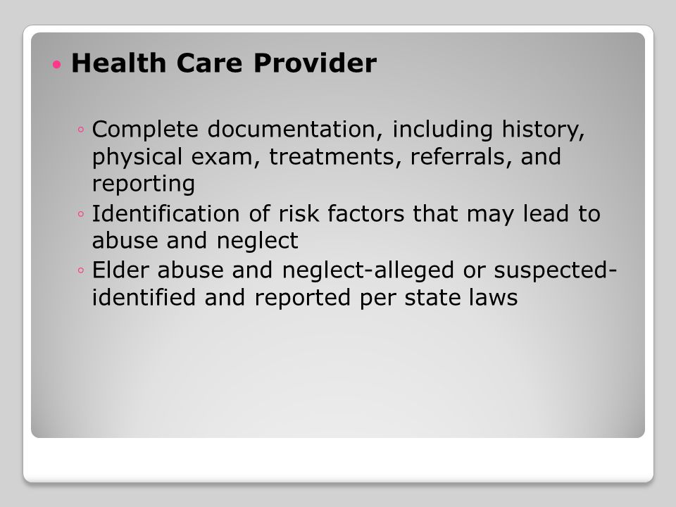Health Care Provider ◦Complete documentation, including history, physical exam, treatments, referrals, and reporting ◦Identification of risk factors that may lead to abuse and neglect ◦Elder abuse and neglect-alleged or suspected- identified and reported per state laws
