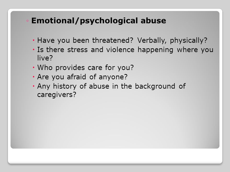 ◦Emotional/psychological abuse  Have you been threatened.