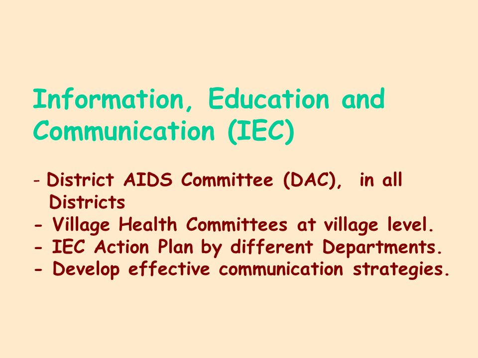 Information, Education and Communication (IEC) - District AIDS Committee (DAC), in all Districts - Village Health Committees at village level.