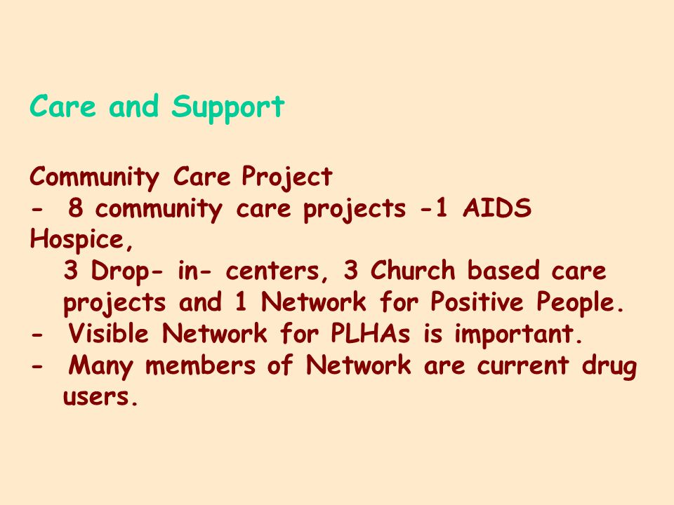 Care and Support Community Care Project - 8 community care projects -1 AIDS Hospice, 3 Drop- in- centers, 3 Church based care projects and 1 Network for Positive People.