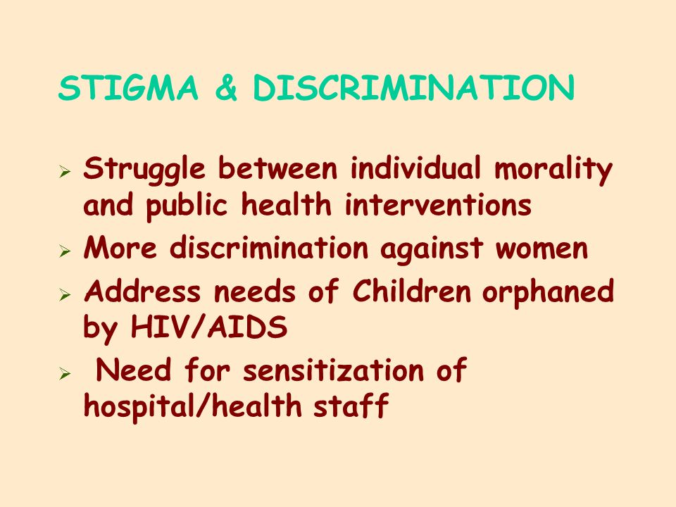 STIGMA & DISCRIMINATION  Struggle between individual morality and public health interventions  More discrimination against women  Address needs of Children orphaned by HIV/AIDS  Need for sensitization of hospital/health staff