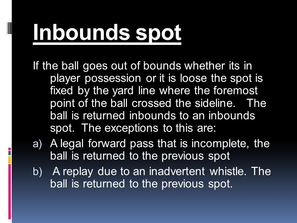 Inbounds spot If the ball goes out of bounds whether its in player possession or it is loose the spot is fixed by the yard line where the foremost point of the ball crossed the sideline.
