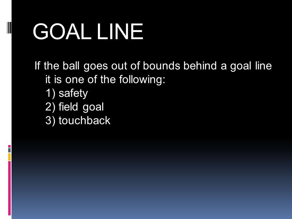 GOAL LINE If the ball goes out of bounds behind a goal line it is one of the following: 1) safety 2) field goal 3) touchback