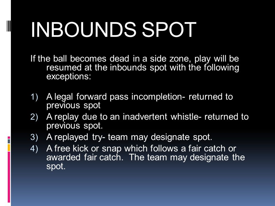 INBOUNDS SPOT If the ball becomes dead in a side zone, play will be resumed at the inbounds spot with the following exceptions: 1) A legal forward pass incompletion- returned to previous spot 2) A replay due to an inadvertent whistle- returned to previous spot.