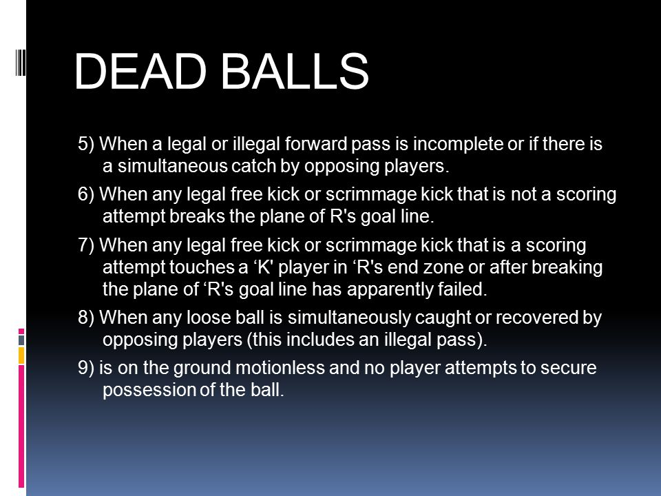 DEAD BALLS 5) When a legal or illegal forward pass is incomplete or if there is a simultaneous catch by opposing players.
