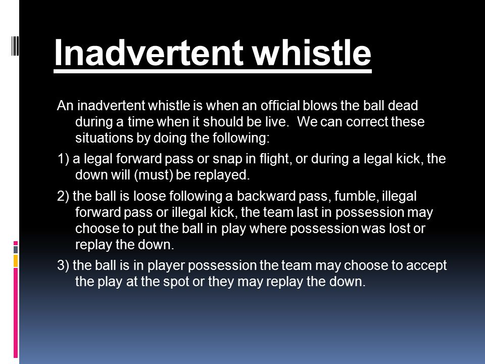 Inadvertent whistle An inadvertent whistle is when an official blows the ball dead during a time when it should be live.