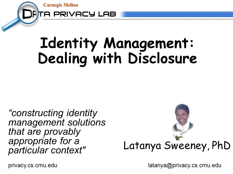 Identity Management: Dealing with Disclosure Latanya Sweeney, PhD privacy.cs.cmu.edulatanya@privacy.cs.cmu.edu constructing identity management solutions that are provably appropriate for a particular context