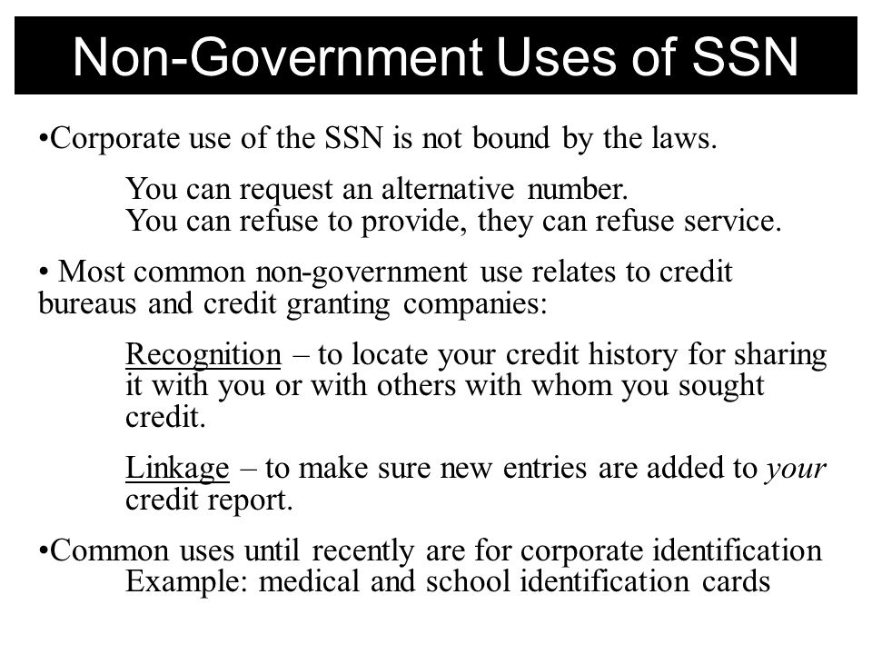 Non-Government Uses of SSN Corporate use of the SSN is not bound by the laws.