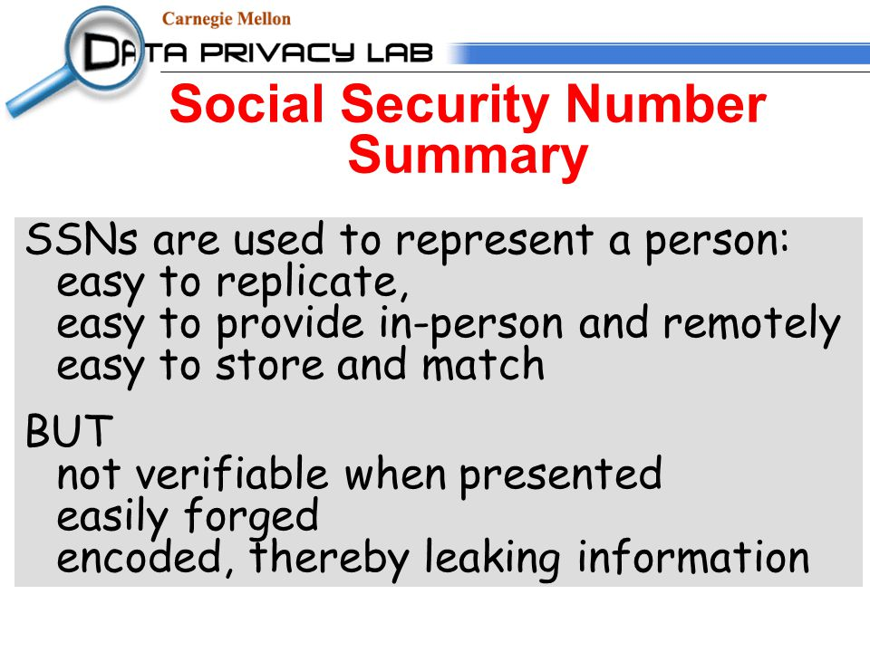 Social Security Number Summary SSNs are used to represent a person: easy to replicate, easy to provide in-person and remotely easy to store and match BUT not verifiable when presented easily forged encoded, thereby leaking information