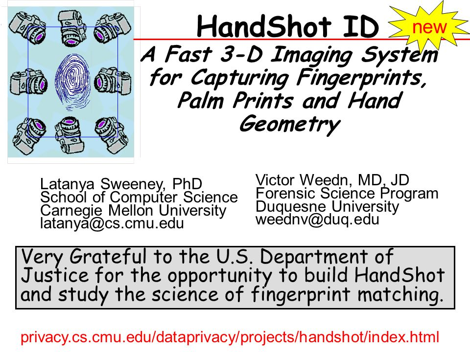 HandShot ID A Fast 3-D Imaging System for Capturing Fingerprints, Palm Prints and Hand Geometry Latanya Sweeney, PhD School of Computer Science Carnegie Mellon University Victor Weedn, MD, JD Forensic Science Program Duquesne University Very Grateful to the U.S.