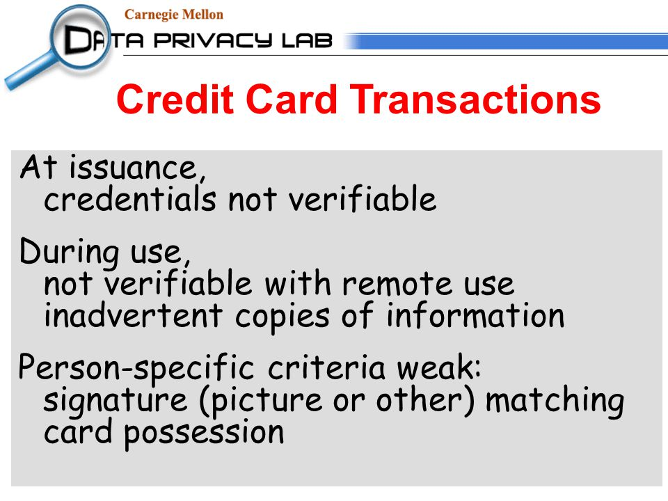 Credit Card Transactions At issuance, credentials not verifiable During use, not verifiable with remote use inadvertent copies of information Person-specific criteria weak: signature (picture or other) matching card possession