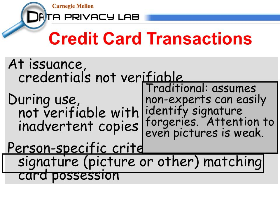 Credit Card Transactions At issuance, credentials not verifiable During use, not verifiable with remote use inadvertent copies of information Person-specific criteria weak: signature (picture or other) matching card possession Traditional: assumes non-experts can easily identify signature forgeries.