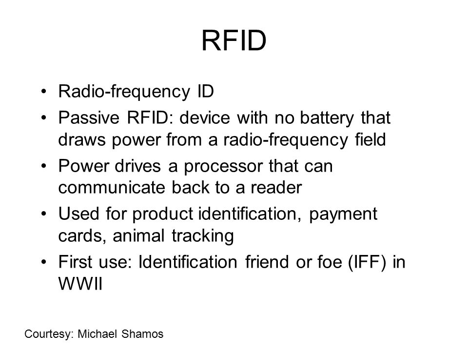RFID Radio-frequency ID Passive RFID: device with no battery that draws power from a radio-frequency field Power drives a processor that can communicate back to a reader Used for product identification, payment cards, animal tracking First use: Identification friend or foe (IFF) in WWII Courtesy: Michael Shamos